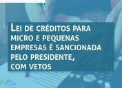 CORONAVÍRUS: Lei de créditos para micro e pequenas empresas é sancionada pelo presidente. Crédito atende microempresa com faturamento anual de até R$ 360 mil e pequena empresa que fatura até R$ 4,8 milhões. Prazo para pagamento é de até 36 meses.