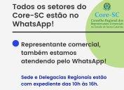 Sede e Delegacias Regionais: todos os setores do Core-SC estão atendendo também pelo WhatsApp durante o expediente, das 10h às 16h. Os números estão divulgados no site, nos links Nossos Endereços, Equipe de Trabalho e no rodapé da página inicial.